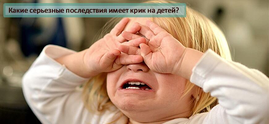 Какие последствия имеет крик на детей